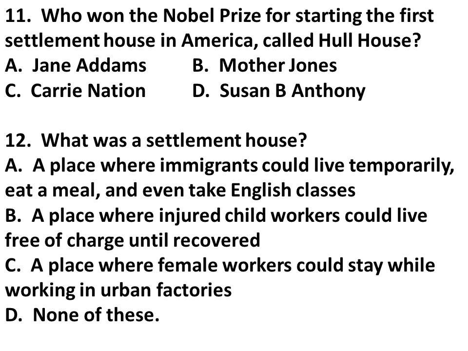 11. Who won the Nobel Prize for starting the first settlement house in America, called Hull House? A. Jane AddamsB. Mother Jones C. Carrie NationD. Su