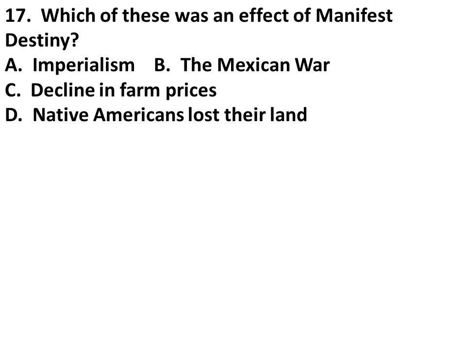 17. Which of these was an effect of Manifest Destiny? A. Imperialism B. The Mexican War C. Decline in farm prices D. Native Americans lost their land
