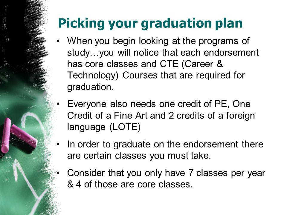 Picking your graduation plan When you begin looking at the programs of study…you will notice that each endorsement has core classes and CTE (Career & Technology) Courses that are required for graduation.