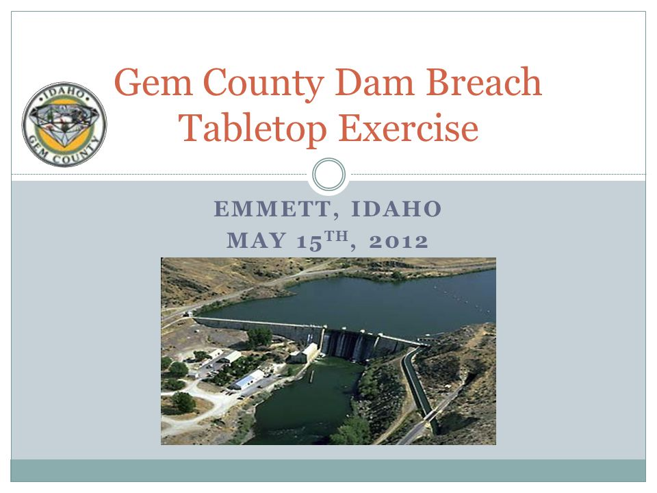 EMMETT, IDAHO MAY 15 TH, 2012 Gem County Dam Breach Tabletop Exercise