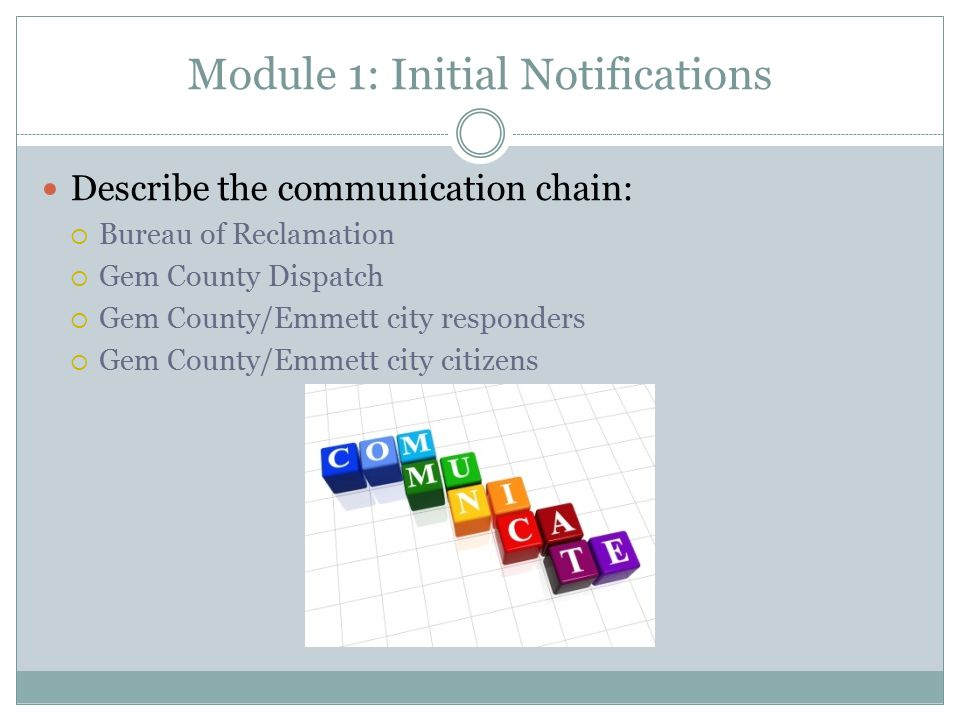 Module 1: Initial Notifications Describe the communication chain:  Bureau of Reclamation  Gem County Dispatch  Gem County/Emmett city responders  Gem County/Emmett city citizens