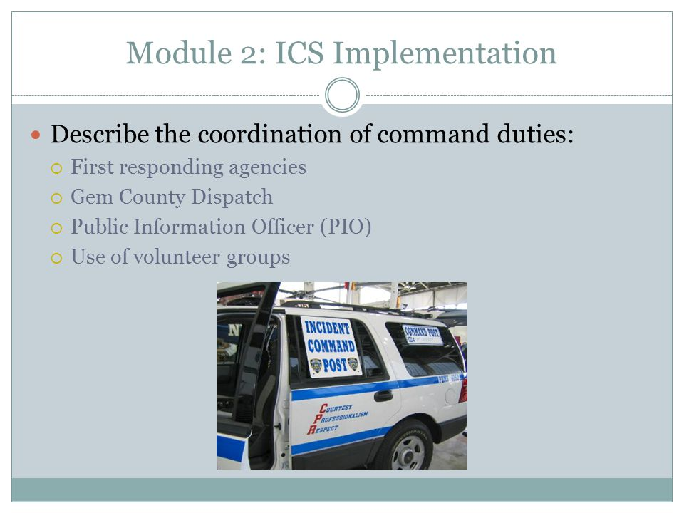 Module 2: ICS Implementation Describe the coordination of command duties:  First responding agencies  Gem County Dispatch  Public Information Officer (PIO)  Use of volunteer groups