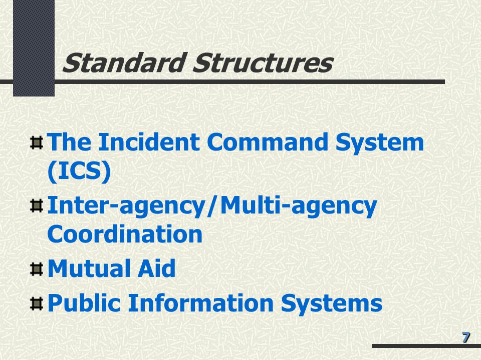 Standard Structures The Incident Command System (ICS) Inter-agency/Multi-agency Coordination Mutual Aid Public Information Systems 7