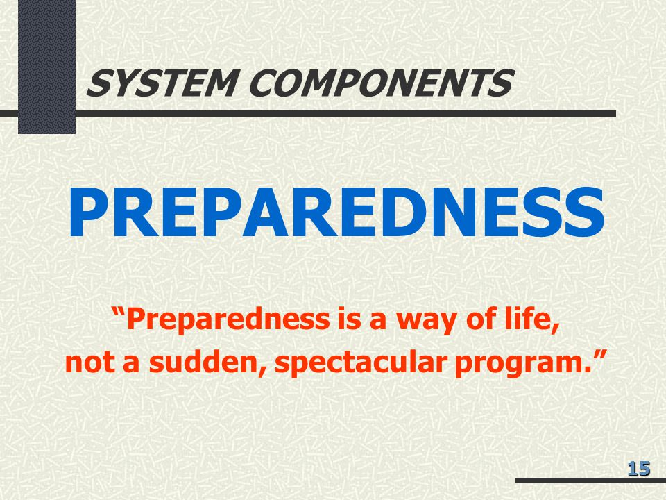 SYSTEM COMPONENTS PREPAREDNESS Preparedness is a way of life, not a sudden, spectacular program. 15
