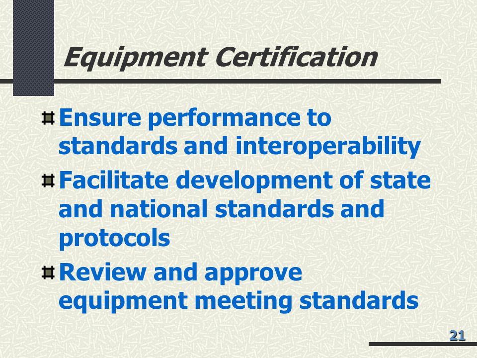 Equipment Certification Ensure performance to standards and interoperability Facilitate development of state and national standards and protocols Review and approve equipment meeting standards 21