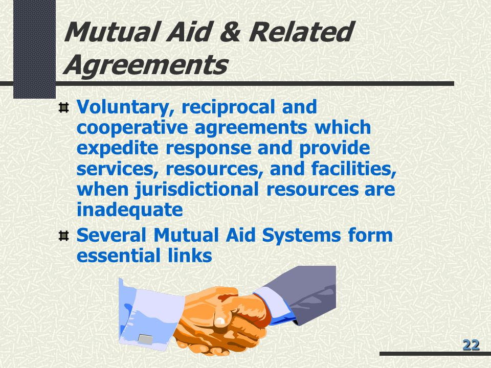 Mutual Aid & Related Agreements Voluntary, reciprocal and cooperative agreements which expedite response and provide services, resources, and facilities, when jurisdictional resources are inadequate Several Mutual Aid Systems form essential links 22