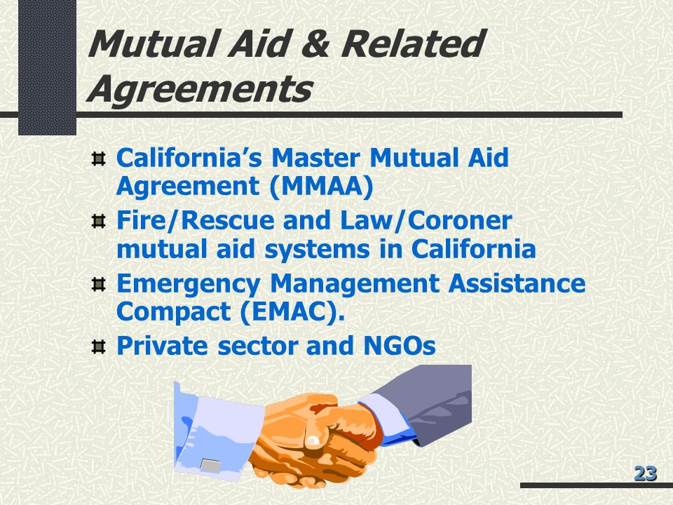 Mutual Aid & Related Agreements California's Master Mutual Aid Agreement (MMAA) Fire/Rescue and Law/Coroner mutual aid systems in California Emergency Management Assistance Compact (EMAC).