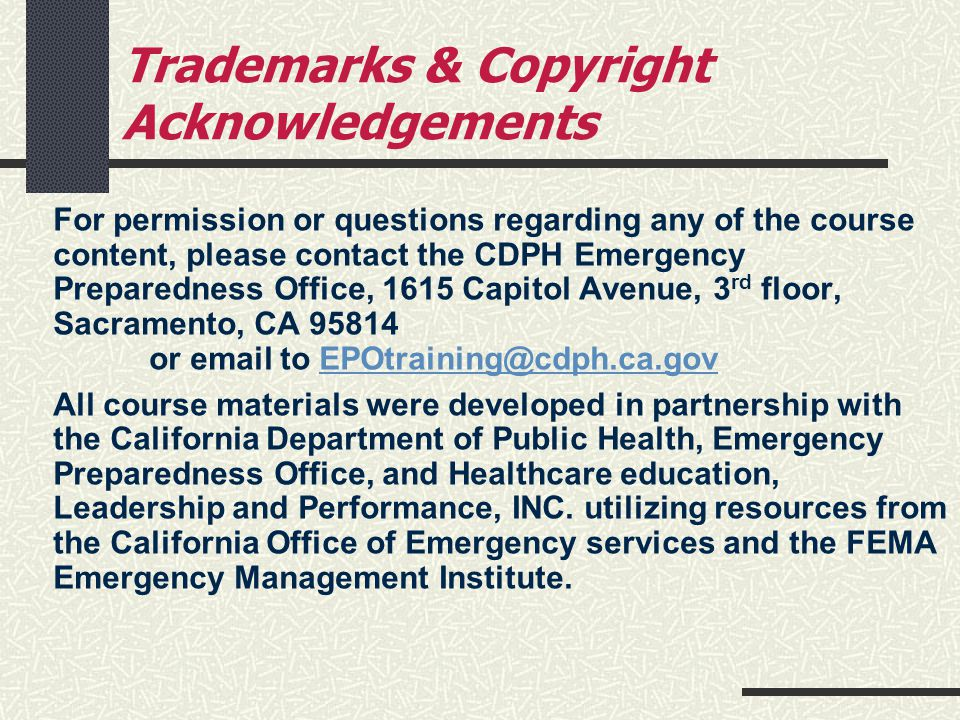 Trademarks & Copyright Acknowledgements For permission or questions regarding any of the course content, please contact the CDPH Emergency Preparedness Office, 1615 Capitol Avenue, 3 rd floor, Sacramento, CA 95814 or email to EPOtraining@cdph.ca.govEPOtraining@cdph.ca.gov All course materials were developed in partnership with the California Department of Public Health, Emergency Preparedness Office, and Healthcare education, Leadership and Performance, INC.
