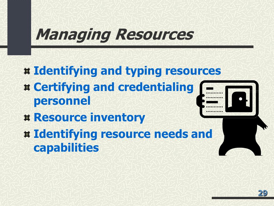 Managing Resources Identifying and typing resources Certifying and credentialing personnel Resource inventory Identifying resource needs and capabilities 29