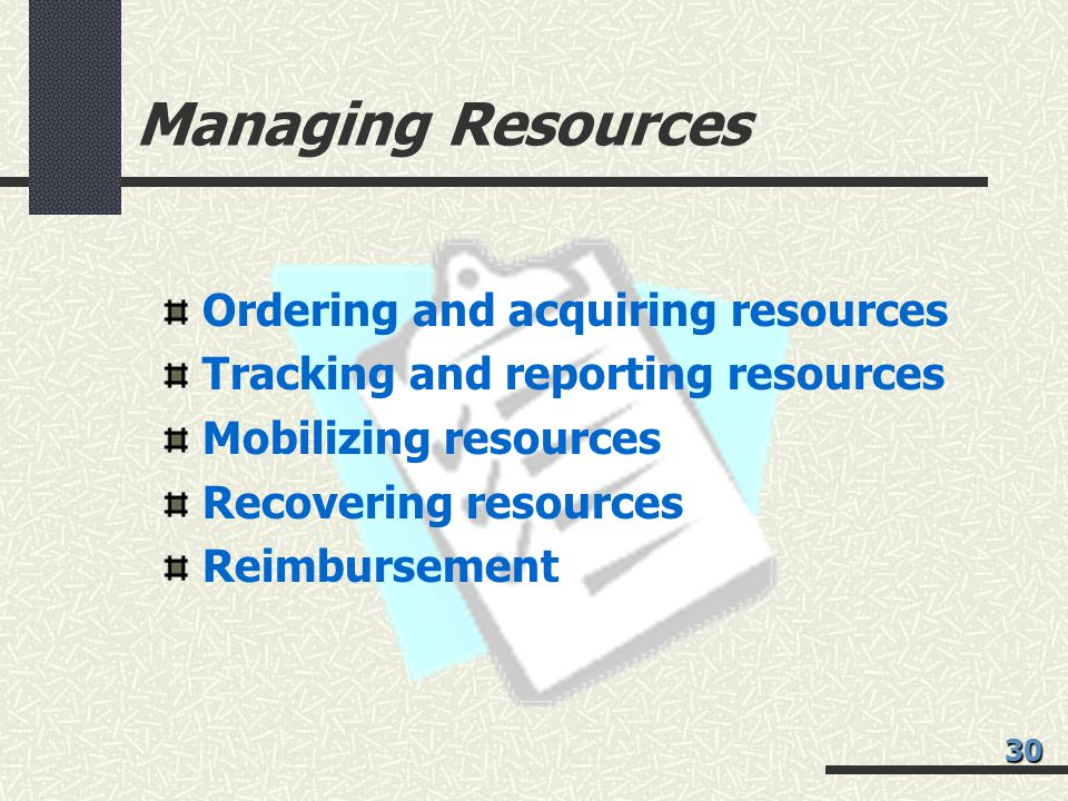 Managing Resources Ordering and acquiring resources Tracking and reporting resources Mobilizing resources Recovering resources Reimbursement 30