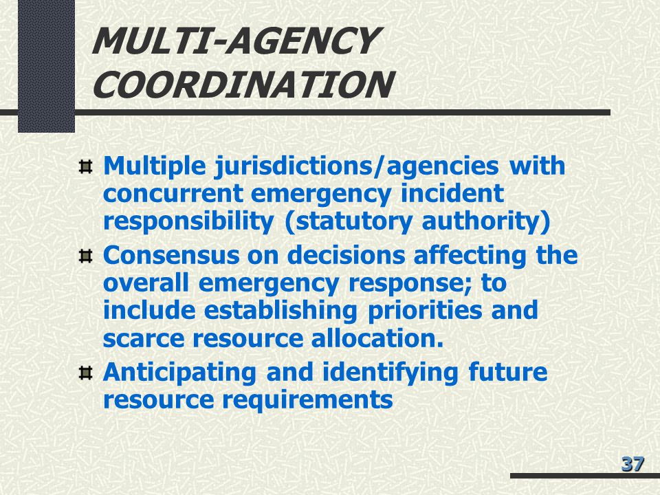 MULTI-AGENCY COORDINATION Multiple jurisdictions/agencies with concurrent emergency incident responsibility (statutory authority) Consensus on decisions affecting the overall emergency response; to include establishing priorities and scarce resource allocation.