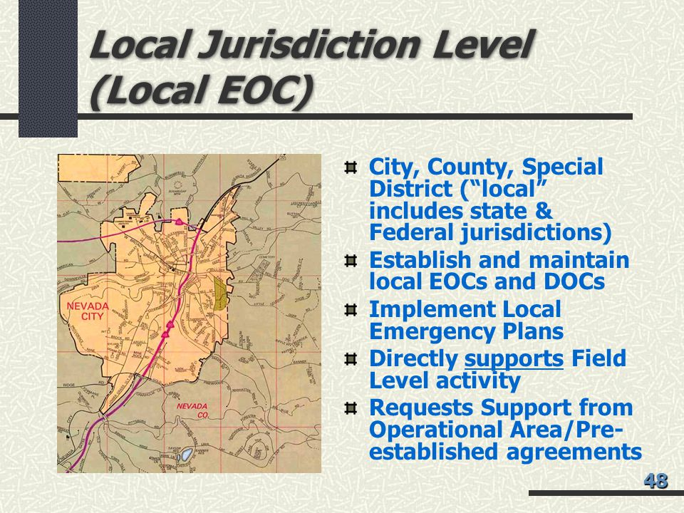 Local Jurisdiction Level (Local EOC) City, County, Special District ( local includes state & Federal jurisdictions) Establish and maintain local EOCs and DOCs Implement Local Emergency Plans Directly supports Field Level activity Requests Support from Operational Area/Pre- established agreements 48