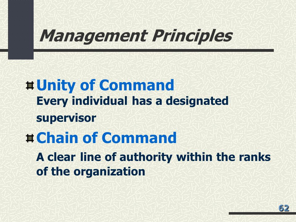 Management Principles Unity of Command Every individual has a designated supervisor Chain of Command A clear line of authority within the ranks of the organization 62
