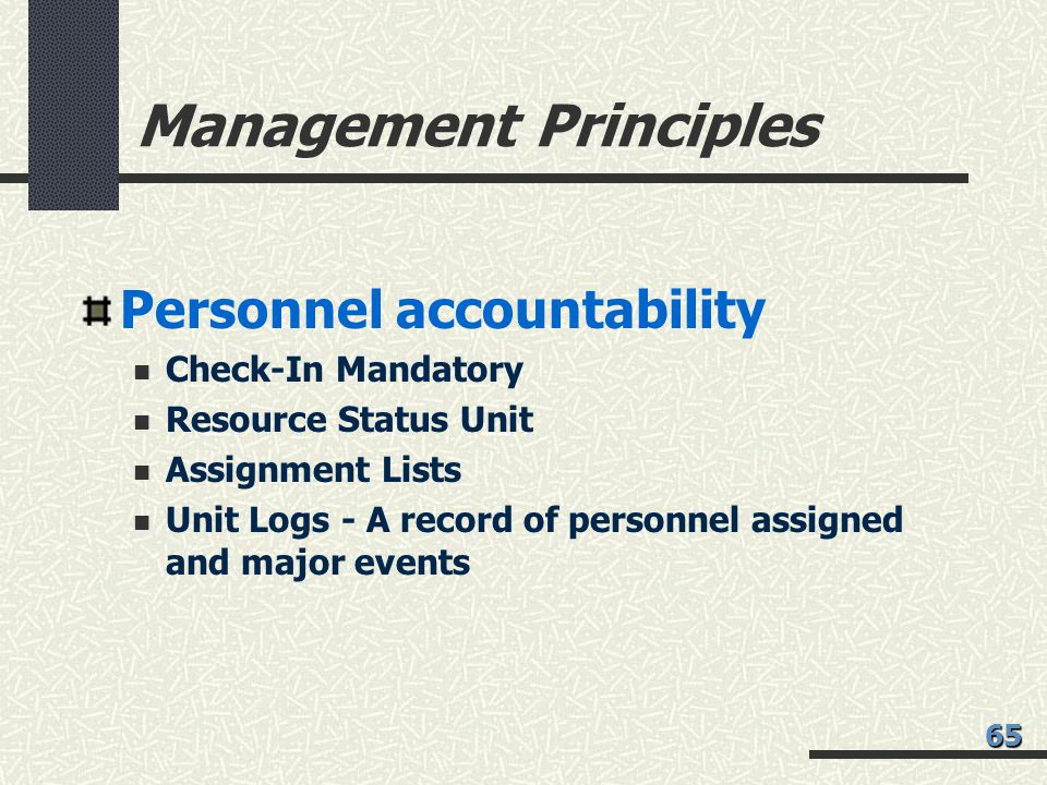 Management Principles Personnel accountability Check-In Mandatory Resource Status Unit Assignment Lists Unit Logs - A record of personnel assigned and major events 65
