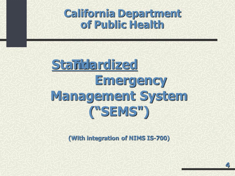 California Department of Public Health The Emergency Management System ( SEMS ) (With integration of NIMS IS-700) Standardized 4