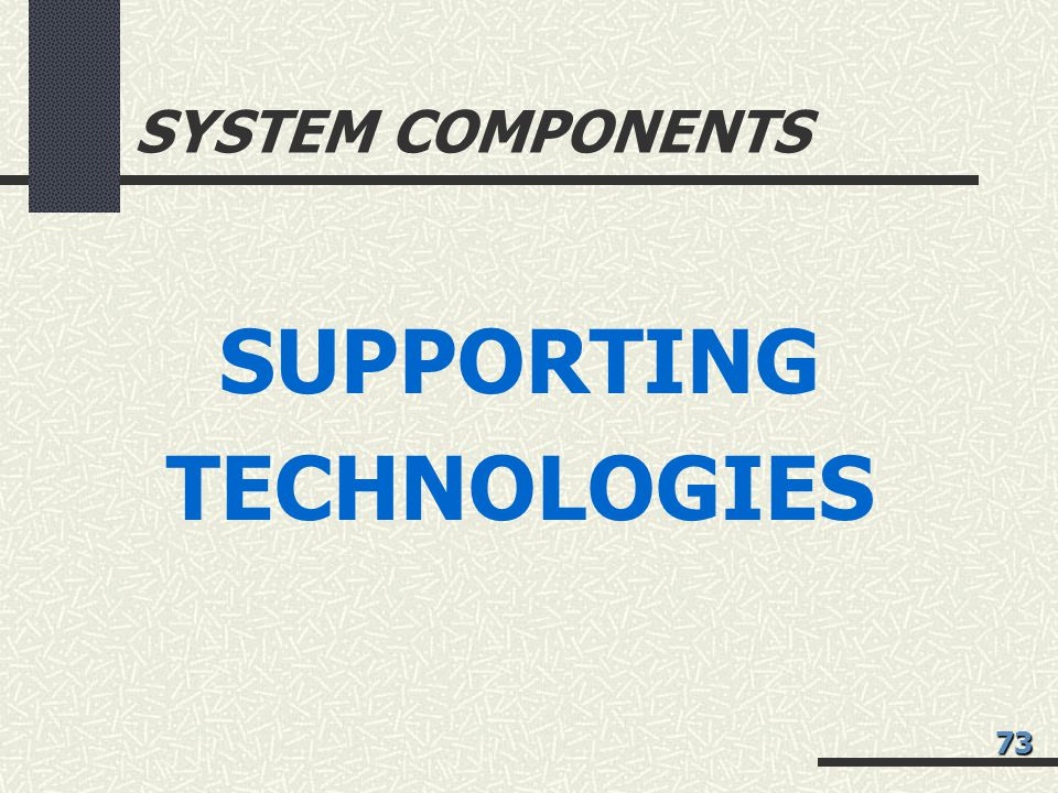 SYSTEM COMPONENTS SUPPORTING TECHNOLOGIES 73