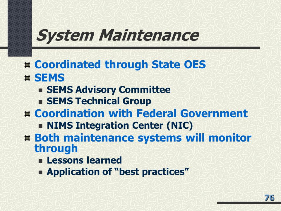 System Maintenance Coordinated through State OES SEMS SEMS Advisory Committee SEMS Technical Group Coordination with Federal Government NIMS Integration Center (NIC) Both maintenance systems will monitor through Lessons learned Application of best practices 76