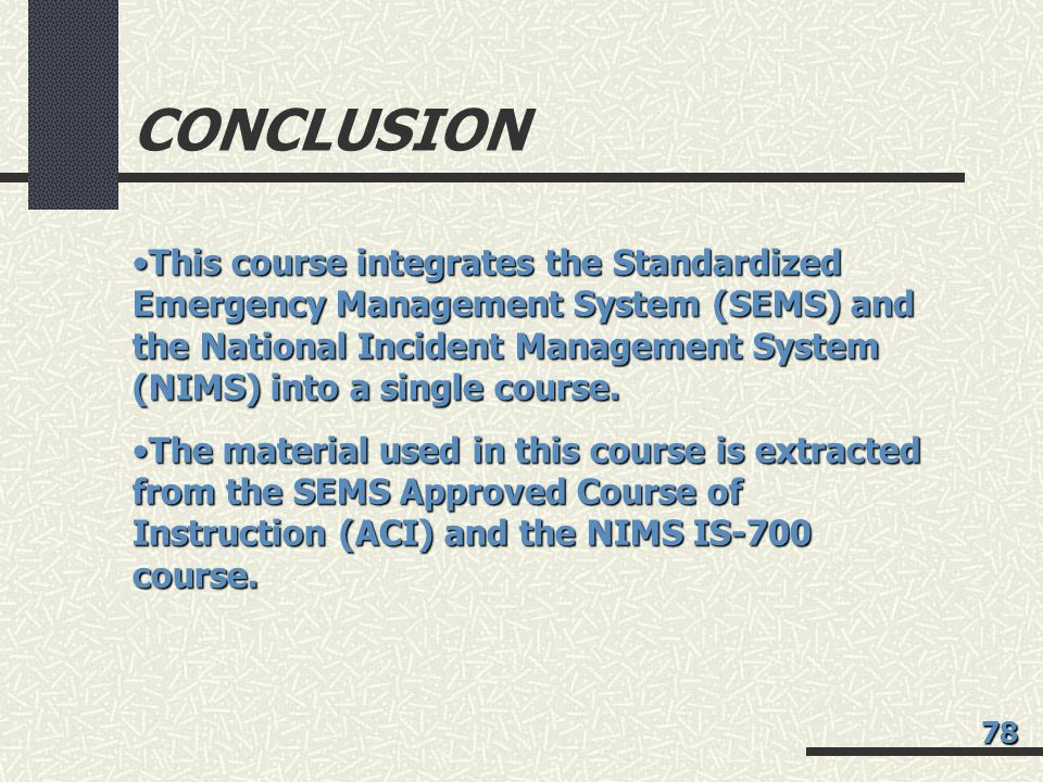 CONCLUSION This course integrates the Standardized Emergency Management System (SEMS) and the National Incident Management System (NIMS) into a single course.This course integrates the Standardized Emergency Management System (SEMS) and the National Incident Management System (NIMS) into a single course.