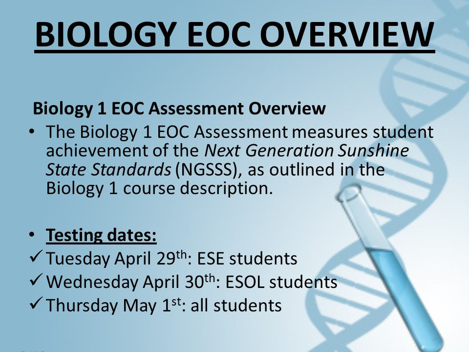 BIOLOGY EOC OVERVIEW Biology 1 EOC Assessment Overview The Biology 1 EOC Assessment measures student achievement of the Next Generation Sunshine State Standards (NGSSS), as outlined in the Biology 1 course description.