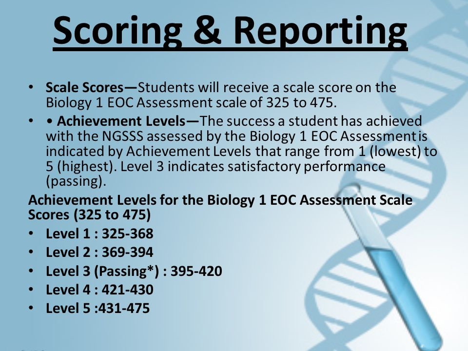 Scoring & Reporting Scale Scores—Students will receive a scale score on the Biology 1 EOC Assessment scale of 325 to 475.