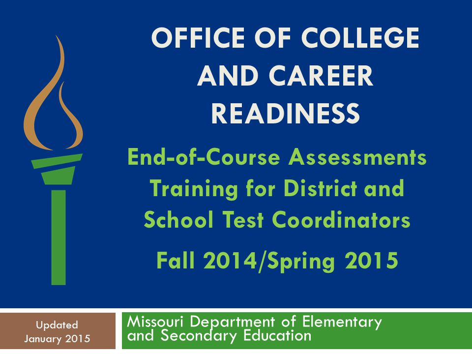OFFICE OF COLLEGE AND CAREER READINESS Missouri Department of Elementary and Secondary Education Updated January 2015 End-of-Course Assessments Training for District and School Test Coordinators Fall 2014/Spring 2015