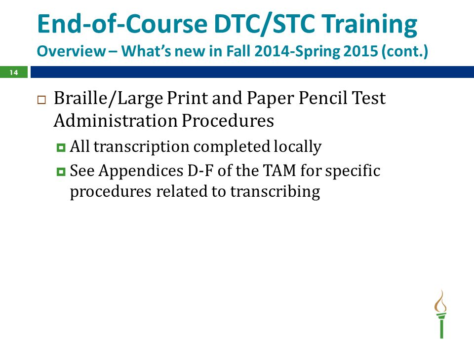 End-of-Course DTC/STC Training Overview – What's new in Fall 2014-Spring 2015 (cont.)  Braille/Large Print and Paper Pencil Test Administration Procedures  All transcription completed locally  See Appendices D-F of the TAM for specific procedures related to transcribing 14