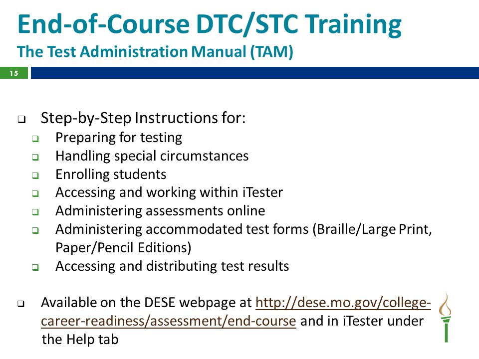 15 End-of-Course DTC/STC Training The Test Administration Manual (TAM)  Step-by-Step Instructions for:  Preparing for testing  Handling special circumstances  Enrolling students  Accessing and working within iTester  Administering assessments online  Administering accommodated test forms (Braille/Large Print, Paper/Pencil Editions)  Accessing and distributing test results  Available on the DESE webpage at http://dese.mo.gov/college- career-readiness/assessment/end-course and in iTester underhttp://dese.mo.gov/college- career-readiness/assessment/end-course the Help tab