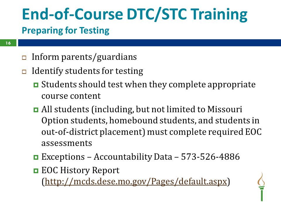 End-of-Course DTC/STC Training Preparing for Testing  Inform parents/guardians  Identify students for testing  Students should test when they complete appropriate course content  All students (including, but not limited to Missouri Option students, homebound students, and students in out-of-district placement) must complete required EOC assessments  Exceptions – Accountability Data – 573-526-4886  EOC History Report (http://mcds.dese.mo.gov/Pages/default.aspx)http://mcds.dese.mo.gov/Pages/default.aspx 16