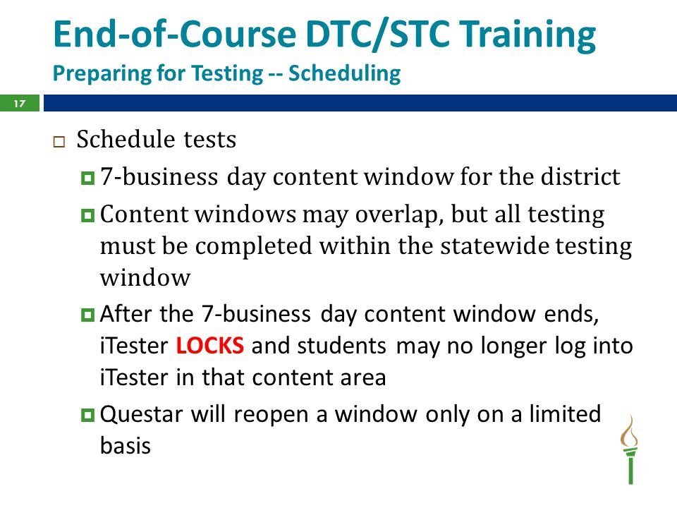 End-of-Course DTC/STC Training Preparing for Testing -- Scheduling  Schedule tests  7-business day content window for the district  Content windows may overlap, but all testing must be completed within the statewide testing window  After the 7-business day content window ends, iTester LOCKS and students may no longer log into iTester in that content area  Questar will reopen a window only on a limited basis 17