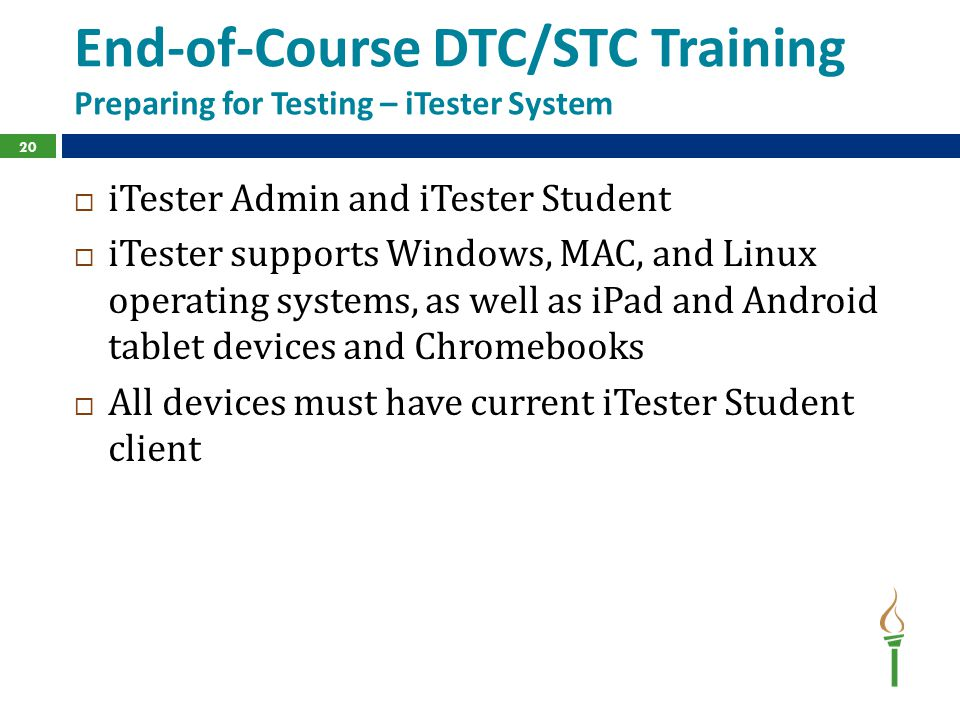 End-of-Course DTC/STC Training Preparing for Testing – iTester System  iTester Admin and iTester Student  iTester supports Windows, MAC, and Linux operating systems, as well as iPad and Android tablet devices and Chromebooks  All devices must have current iTester Student client 20