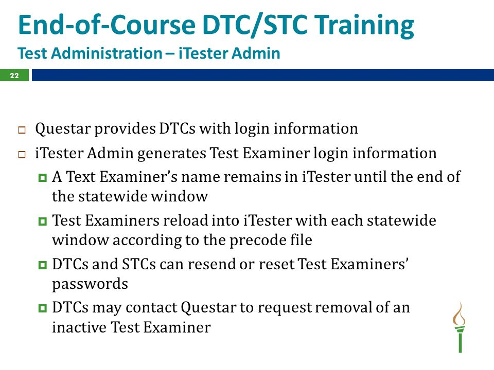 End-of-Course DTC/STC Training Test Administration – iTester Admin  Questar provides DTCs with login information  iTester Admin generates Test Examiner login information  A Text Examiner's name remains in iTester until the end of the statewide window  Test Examiners reload into iTester with each statewide window according to the precode file  DTCs and STCs can resend or reset Test Examiners' passwords  DTCs may contact Questar to request removal of an inactive Test Examiner 22
