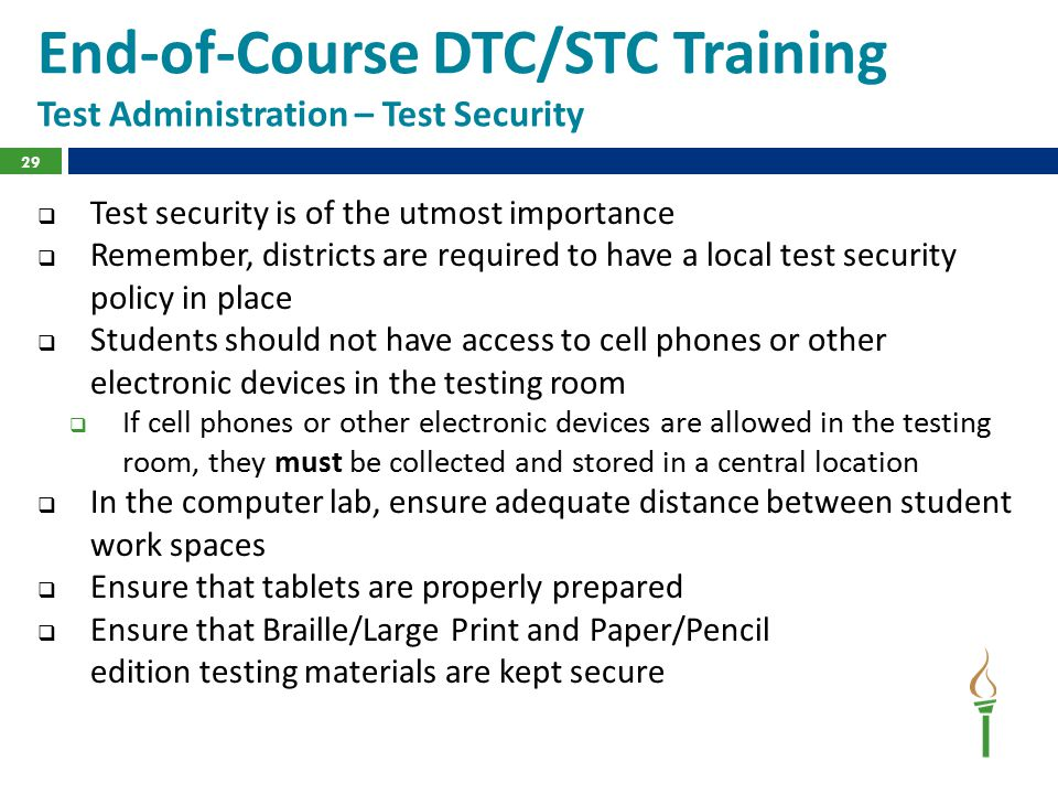 End-of-Course DTC/STC Training Test Administration – Test Security  Test security is of the utmost importance  Remember, districts are required to have a local test security policy in place  Students should not have access to cell phones or other electronic devices in the testing room  If cell phones or other electronic devices are allowed in the testing room, they must be collected and stored in a central location  In the computer lab, ensure adequate distance between student work spaces  Ensure that tablets are properly prepared  Ensure that Braille/Large Print and Paper/Pencil edition testing materials are kept secure 29