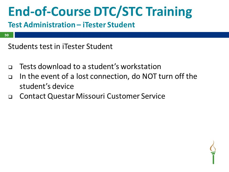 End-of-Course DTC/STC Training Test Administration – iTester Student Students test in iTester Student  Tests download to a student's workstation  In the event of a lost connection, do NOT turn off the student's device  Contact Questar Missouri Customer Service 30
