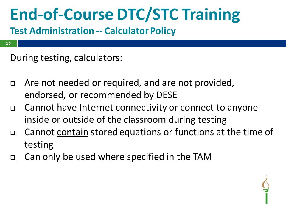 End-of-Course DTC/STC Training Test Administration -- Calculator Policy During testing, calculators:  Are not needed or required, and are not provide