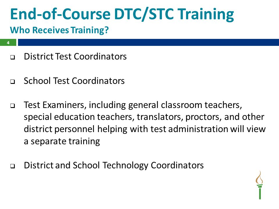 4 End-of-Course DTC/STC Training Who Receives Training?  District Test Coordinators  School Test Coordinators  Test Examiners, including general cl