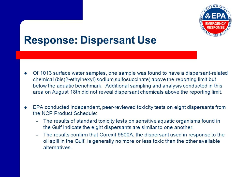 Response: Dispersant Use Of 1013 surface water samples, one sample was found to have a dispersant-related chemical (bis(2-ethylhexyl) sodium sulfosuccinate) above the reporting limit but below the aquatic benchmark.