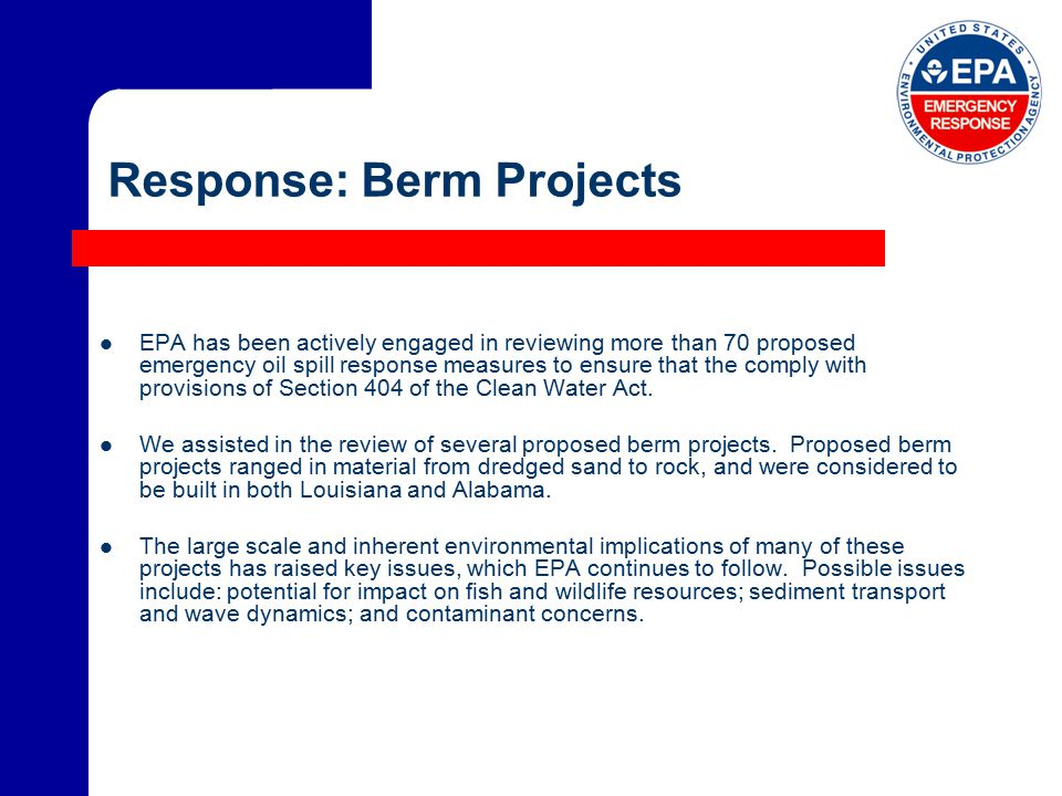 Response: Berm Projects EPA has been actively engaged in reviewing more than 70 proposed emergency oil spill response measures to ensure that the comply with provisions of Section 404 of the Clean Water Act.