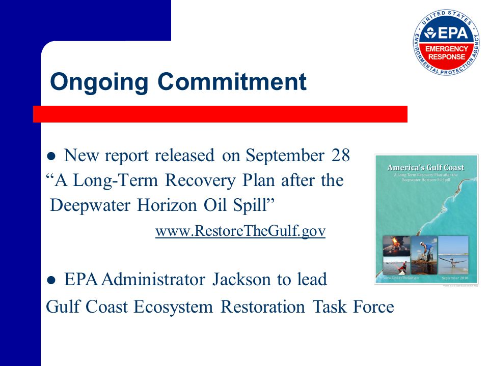 Ongoing Commitment New report released on September 28 A Long-Term Recovery Plan after the Deepwater Horizon Oil Spill www.RestoreTheGulf.gov EPA Administrator Jackson to lead Gulf Coast Ecosystem Restoration Task Force