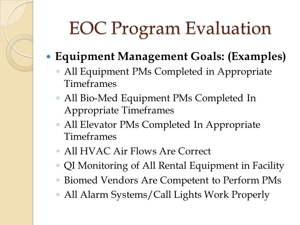 EOC Program Evaluation Equipment Management Goals: (Examples) ◦ All Equipment PMs Completed in Appropriate Timeframes ◦ All Bio-Med Equipment PMs Comp