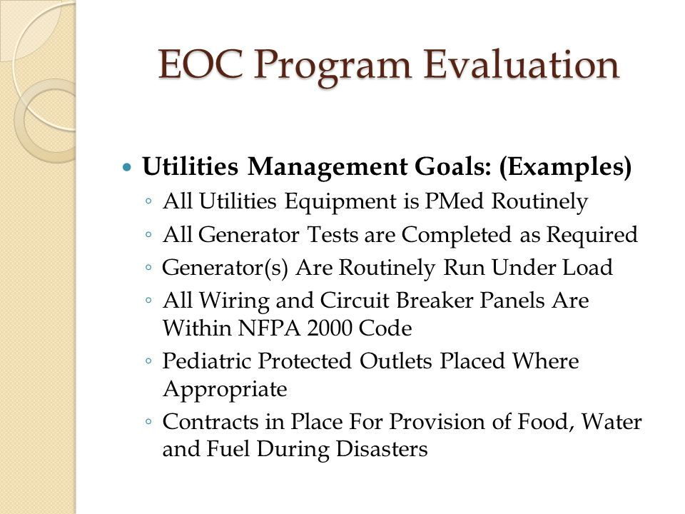 EOC Program Evaluation Utilities Management Goals: (Examples) ◦ All Utilities Equipment is PMed Routinely ◦ All Generator Tests are Completed as Requi