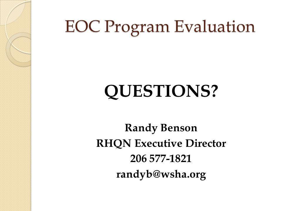 EOC Program Evaluation QUESTIONS? Randy Benson RHQN Executive Director 206 577-1821 randyb@wsha.org