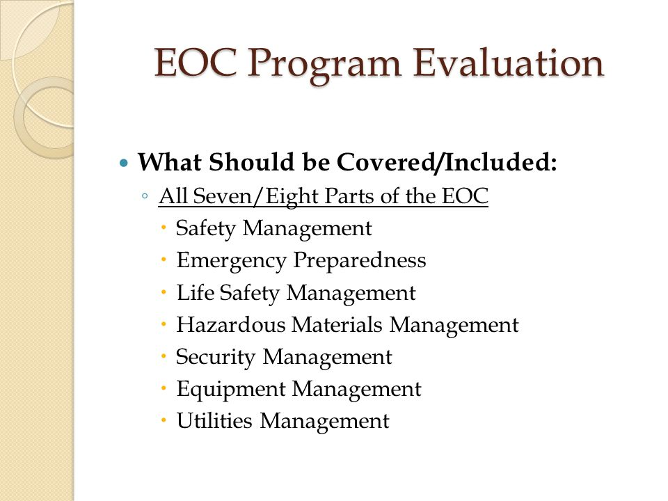 EOC Program Evaluation What Should be Covered/Included: ◦ All Seven/Eight Parts of the EOC  Safety Management  Emergency Preparedness  Life Safety