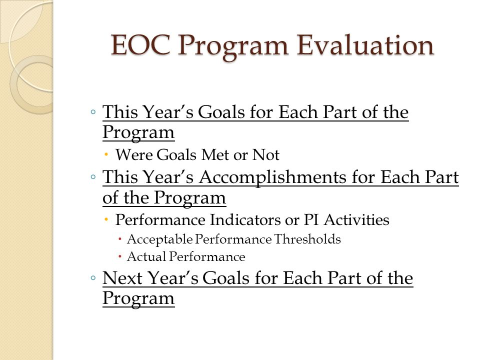 EOC Program Evaluation ◦ This Year's Goals for Each Part of the Program  Were Goals Met or Not ◦ This Year's Accomplishments for Each Part of the Pro
