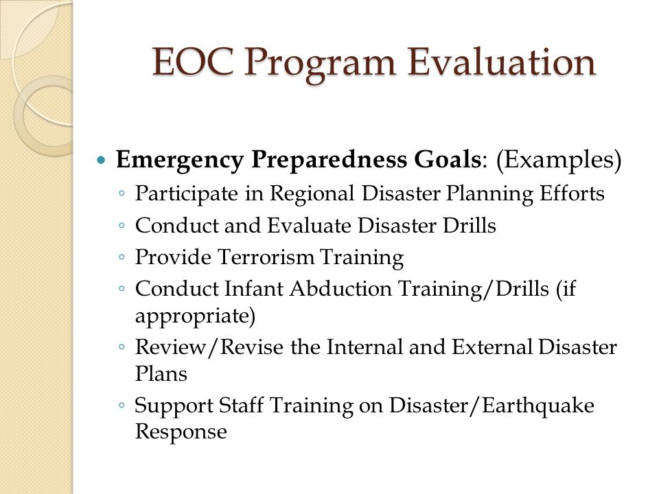 EOC Program Evaluation Utilities Management Accomplishments ◦ Number of Elevator Maintenance Calls ◦ Number of Successful Generator Runs Under Load ◦ Percentage of Staff Trained to Respond to Power Failure (Emergency Lighting, Computers) ◦ Backflow Valves Checked Routinely ◦ All Circuit Breaker Panels Properly Wired and Labeled