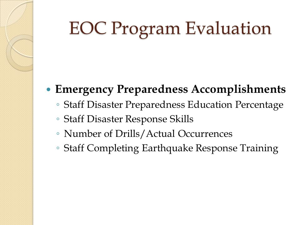 EOC Program Evaluation Life Safety Management Goals (Examples) ◦ Conduct and Evaluate All Fire Drills ◦ Conduct Quarterly Fire Suppression System Inspections ◦ Conduct Quarterly Fire Marshal Safety Rounds ◦ Monitor Staff knowledge of Medical Gas Valve Locations and Shut Off Procedure ◦ Post Up-To-Date Fire Evacuation Route Maps ◦ Fire Alarms Are Heard In All Parts of Facility