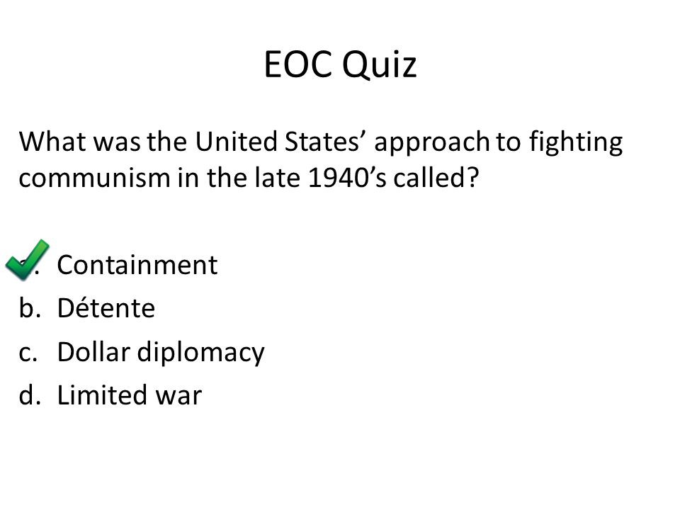 EOC Quiz What was the United States' approach to fighting communism in the late 1940's called? a.Containment b.Détente c.Dollar diplomacy d.Limited wa