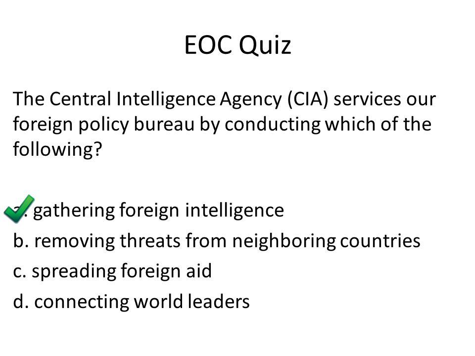 EOC Quiz The Central Intelligence Agency (CIA) services our foreign policy bureau by conducting which of the following? a. gathering foreign intellige