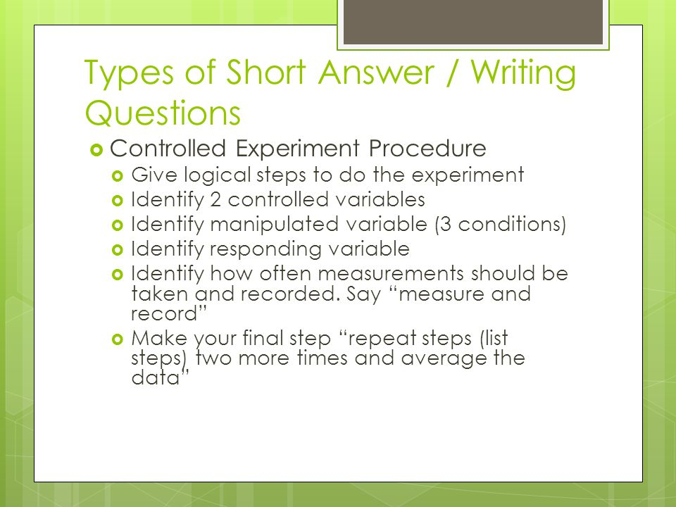 Types of Short Answer / Writing Questions  Controlled Experiment Procedure  Give logical steps to do the experiment  Identify 2 controlled variables  Identify manipulated variable (3 conditions)  Identify responding variable  Identify how often measurements should be taken and recorded.
