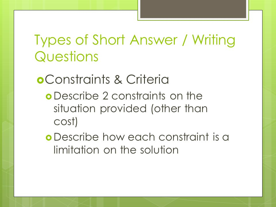 Types of Short Answer / Writing Questions  Constraints & Criteria  Describe 2 constraints on the situation provided (other than cost)  Describe how each constraint is a limitation on the solution