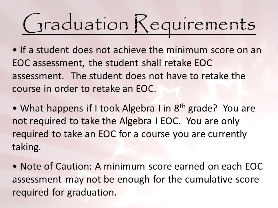 Graduation Requirements If a student does not achieve the minimum score on an EOC assessment, the student shall retake EOC assessment. The student doe